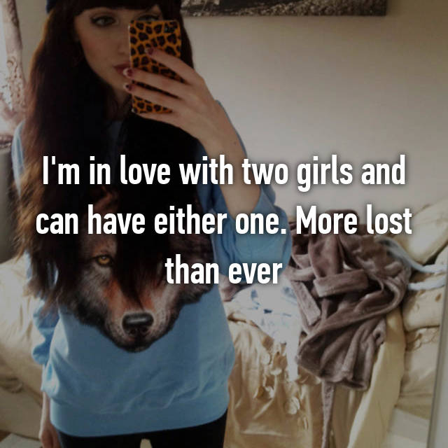 I'm in love with two girls and can have either one. More lost than ever