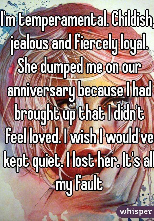 I'm temperamental  Childish, jealous and fiercely loyal  She
