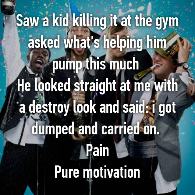 Saw a kid killing it at the gym asked what's helping him pump this much  He looked straight at me with a destroy look and said: i got dumped and carried on.  Pain Pure motivation