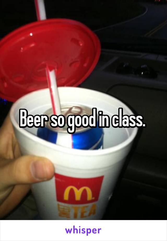 Beer so good in class.