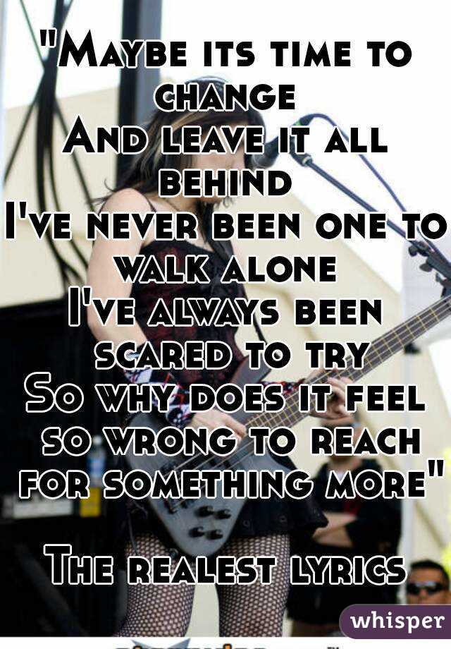 Lyric lyrics to something : Maybe its time to change And leave it all behind I've never been ...