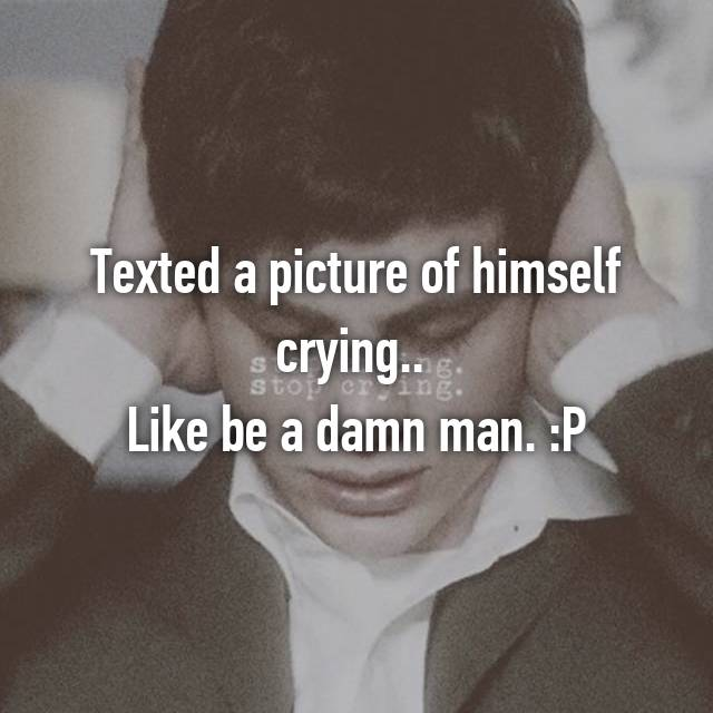 Texted a picture of himself crying..  Like be a damn man. :P