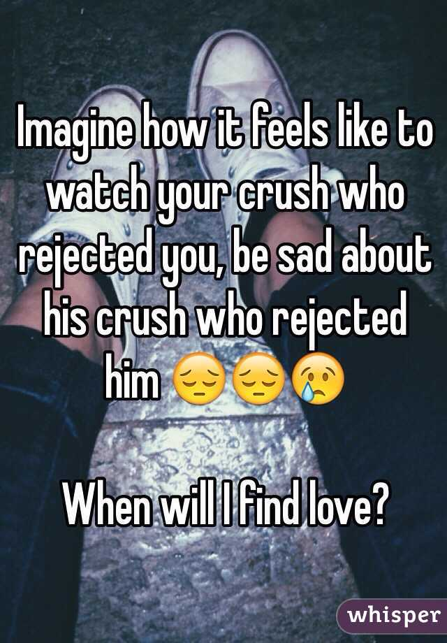 Imagine how it feels like to watch your crush who rejected you, be