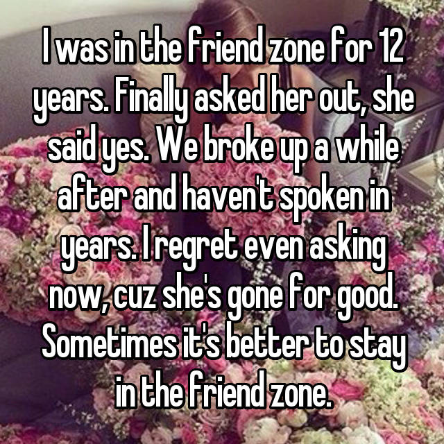 I was in the friend zone for 12 years. Finally asked her out, she said yes. We broke up a while after and haven't spoken in years. I regret even asking now, cuz she's gone for good. Sometimes it's better to stay in the friend zone.