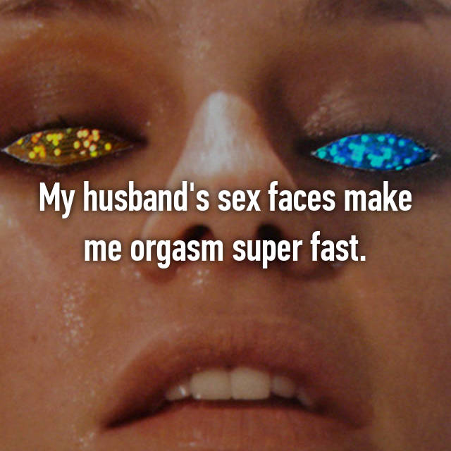 My husband's sex faces make me orgasm super fast.
