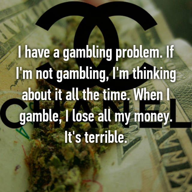 I have a gambling problem. If I'm not gambling, I'm thinking about it all the time. When I gamble, I lose all my money. It's terrible.