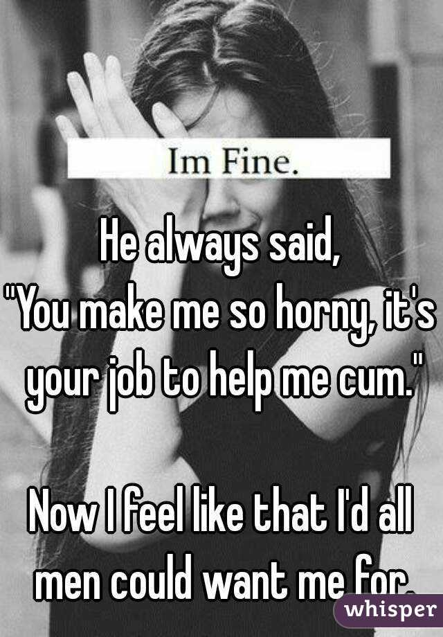 "He always said, ""You make me so horny, it's your job to help me cum.""  Now I feel like that I'd all men could want me for."