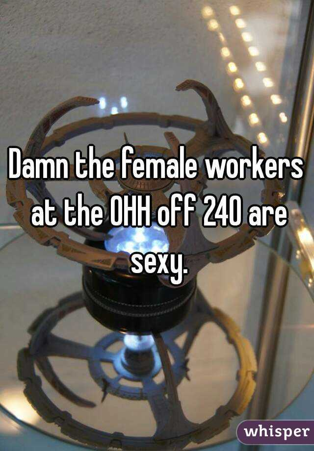 Damn the female workers at the OHH off 240 are sexy.