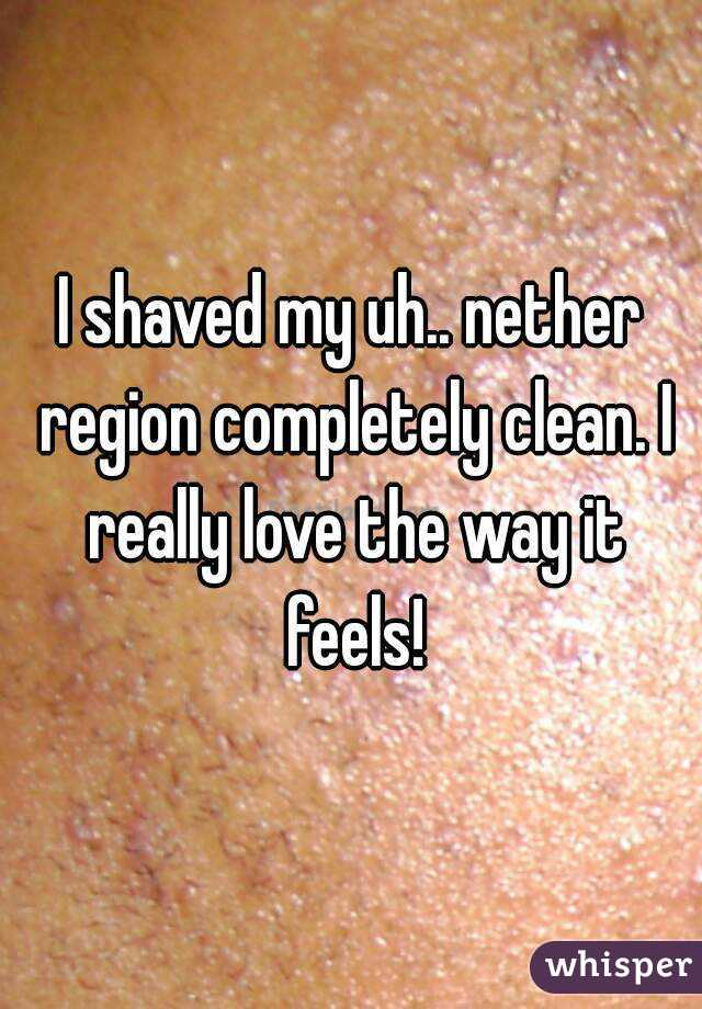 I shaved my uh.. nether region completely clean. I really love the way it feels!