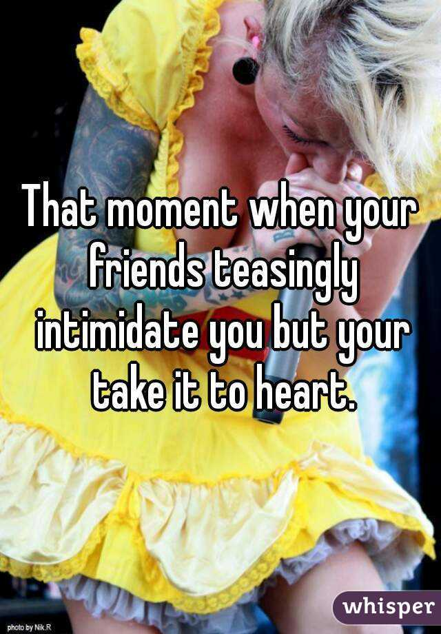 That moment when your friends teasingly intimidate you but your take it to heart.