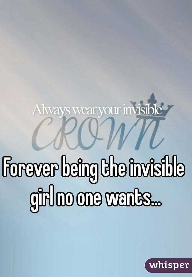 Forever being the invisible girl no one wants...