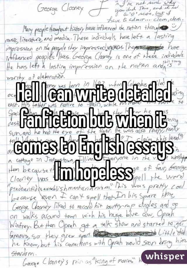Hell I can write detailed fanfiction but when it comes to English essays I'm hopeless