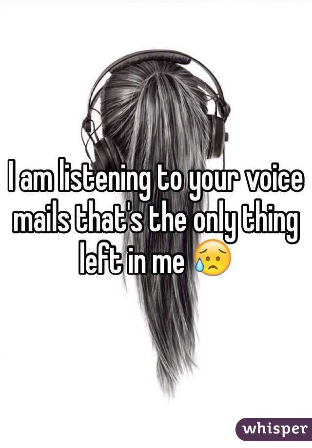 I am listening to your voice mails that's the only thing left in me 😥