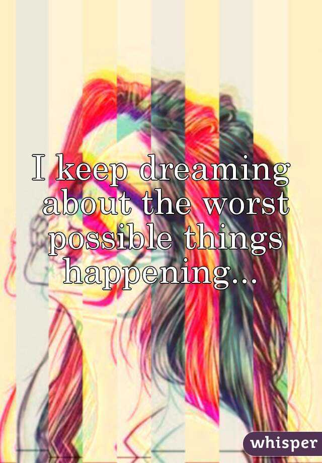 I keep dreaming about the worst possible things happening...