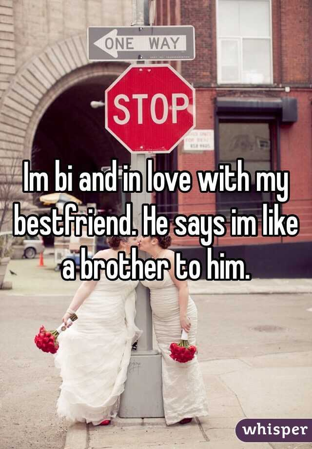 Im bi and in love with my bestfriend. He says im like a brother to him.