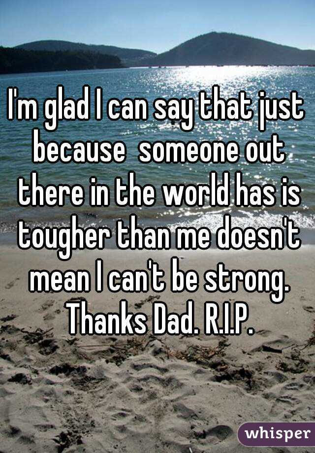 I'm glad I can say that just because  someone out there in the world has is tougher than me doesn't mean I can't be strong. Thanks Dad. R.I.P.