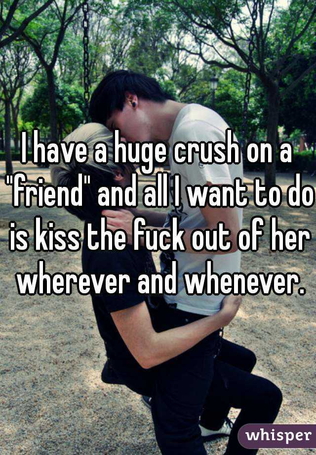 """I have a huge crush on a """"friend"""" and all I want to do is kiss the fuck out of her wherever and whenever."""