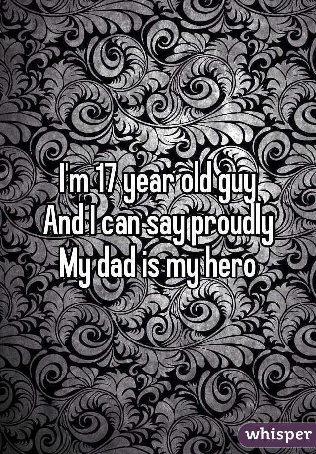 I'm 17 year old guy And I can say proudly My dad is my hero