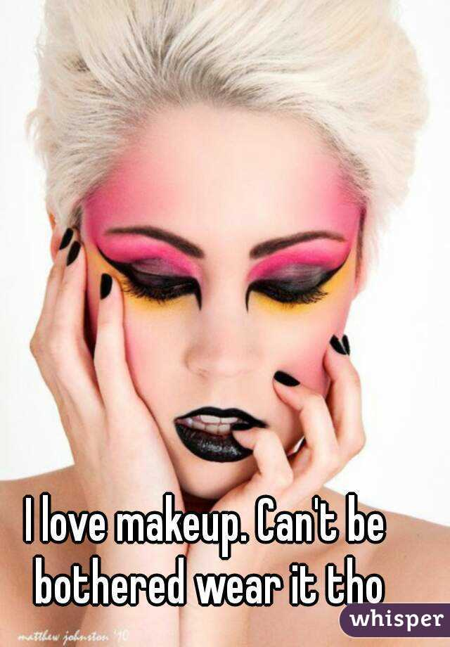 I love makeup. Can't be bothered wear it tho