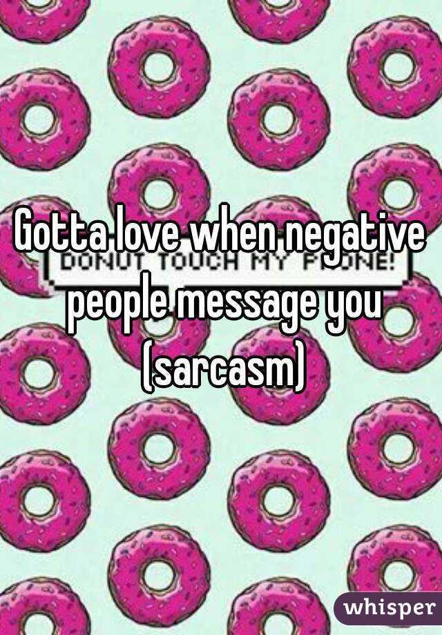 Gotta love when negative people message you (sarcasm)