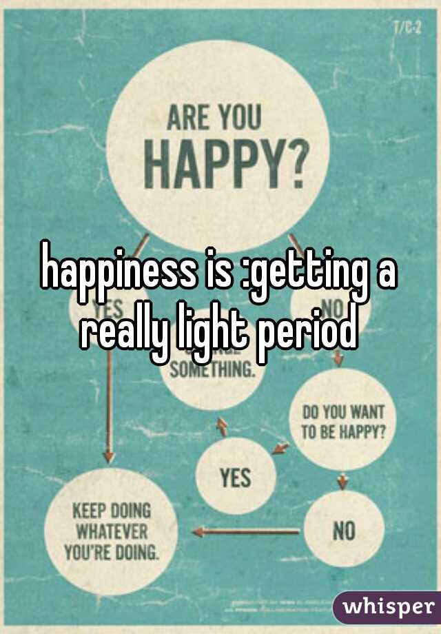 Happiness Is :getting A Really Light Period