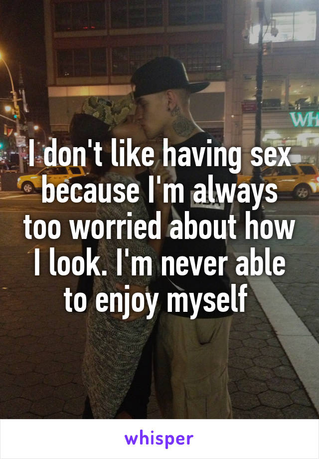 I don't like having sex because I'm always too worried about how I look. I'm never able to enjoy myself