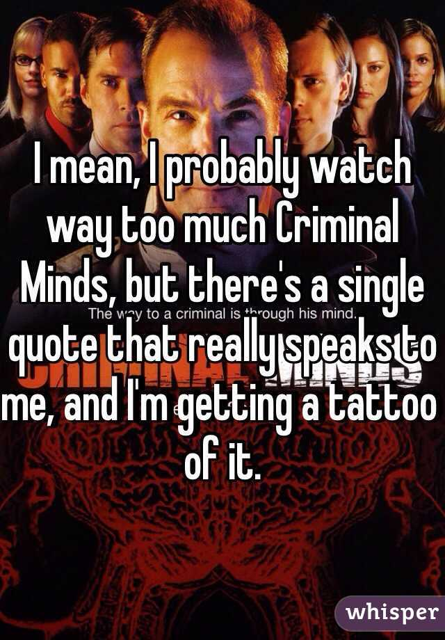 I mean, I probably watch way too much Criminal Minds, but ...