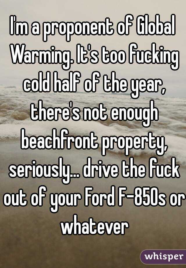 I'm a proponent of Global Warming. It's too fucking cold half of the year, there's not enough beachfront property, seriously... drive the fuck out of your Ford F-850s or whatever