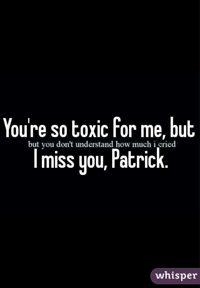 You're so toxic for me, but I miss you, Patrick.
