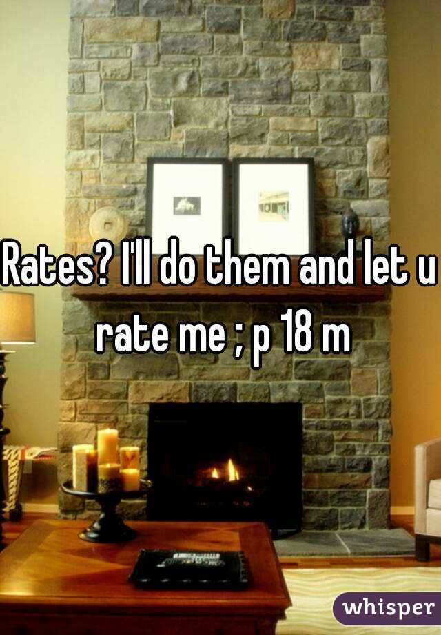 Rates? I'll do them and let u rate me ; p 18 m