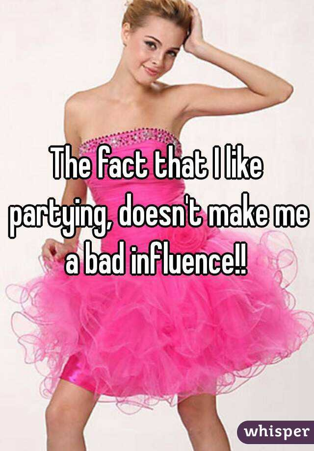 The fact that I like partying, doesn't make me a bad influence!!