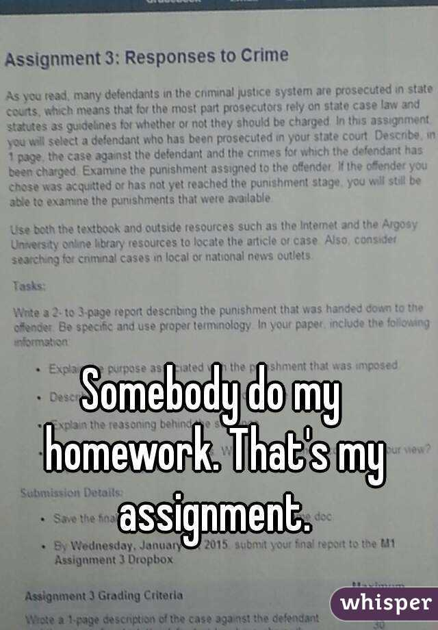 Somebody do my homework. That's my assignment.