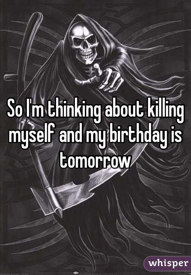 So I'm thinking about killing myself and my birthday is tomorrow