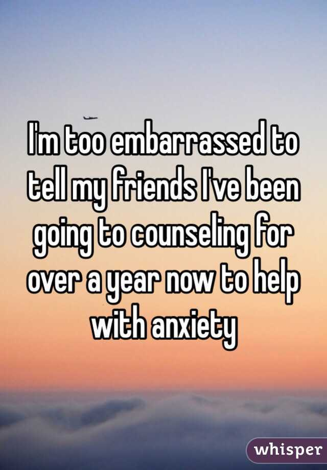 I'm too embarrassed to tell my friends I've been going to counseling for over a year now to help with anxiety