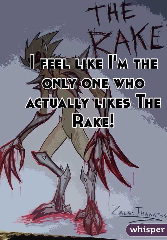 I feel like I'm the only one who actually likes The Rake!