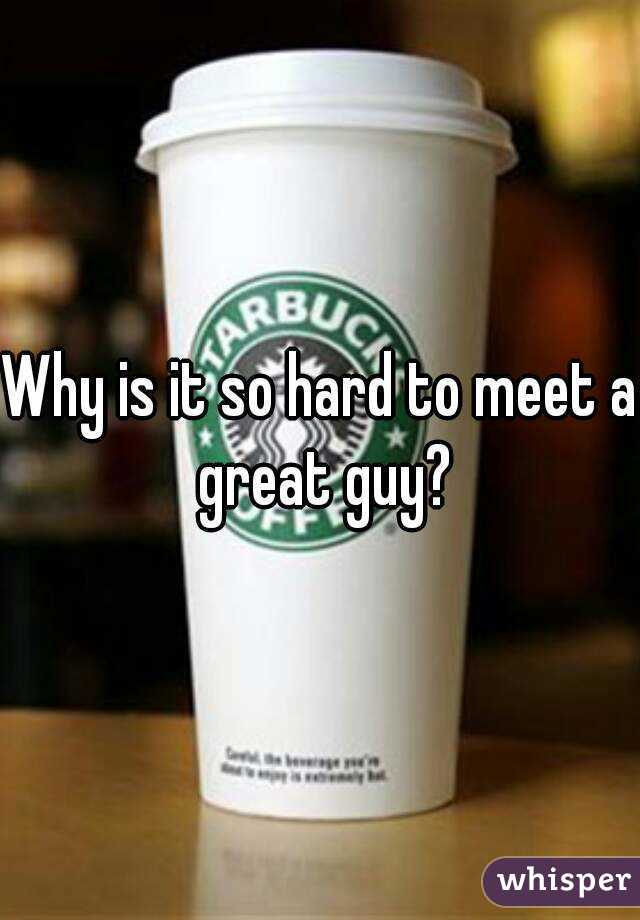 Why is it so hard to meet a great guy?