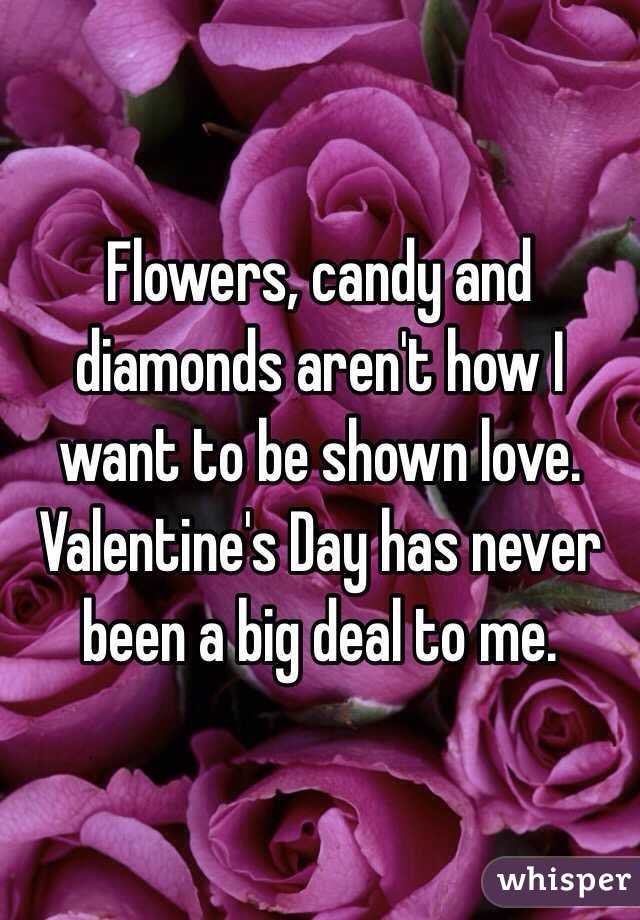 Flowers, candy and diamonds aren't how I want to be shown love. Valentine's Day has never been a big deal to me.