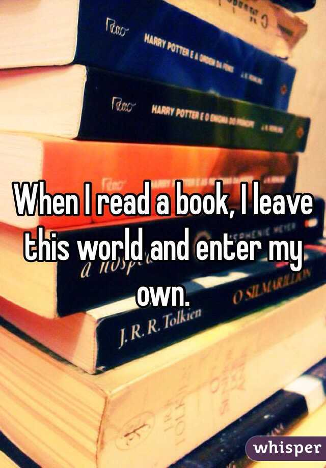 When I read a book, I leave this world and enter my own.