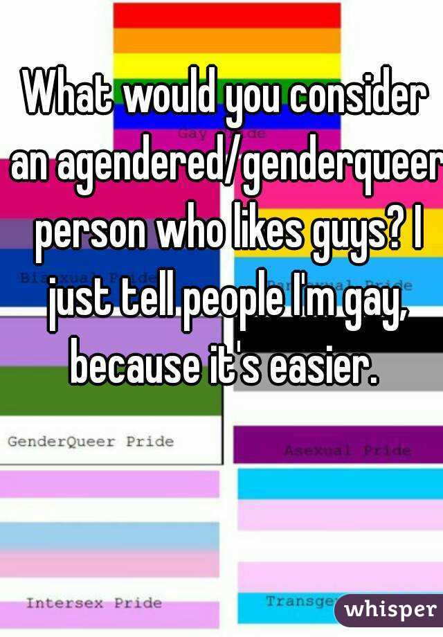 What would you consider an agendered/genderqueer person who likes guys? I just tell people I'm gay, because it's easier.