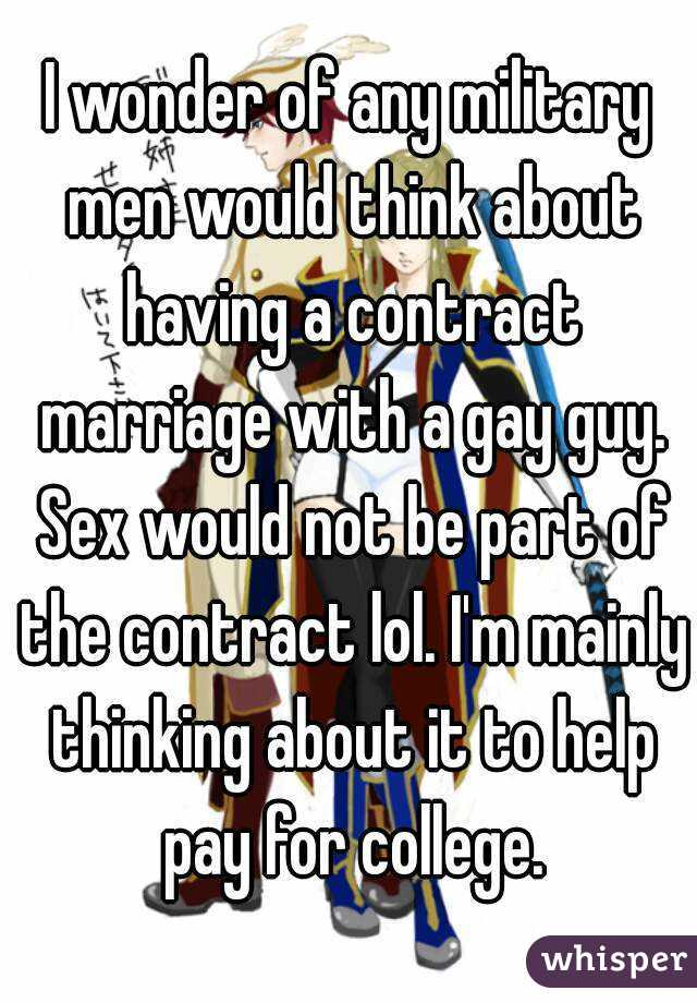 I wonder of any military men would think about having a contract marriage with a gay guy. Sex would not be part of the contract lol. I'm mainly thinking about it to help pay for college.