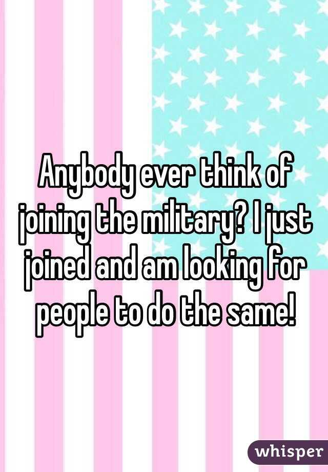 Anybody ever think of joining the military? I just joined and am looking for people to do the same!
