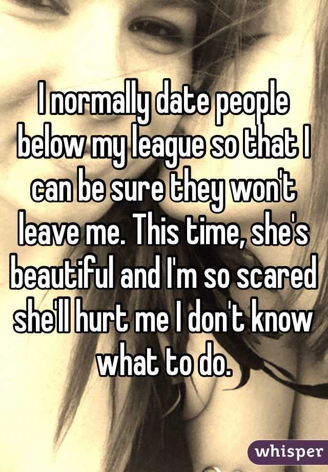 I normally date people below my league so that I can be sure they won't leave me. This time, she's beautiful and I'm so scared she'll hurt me I don't know what to do.