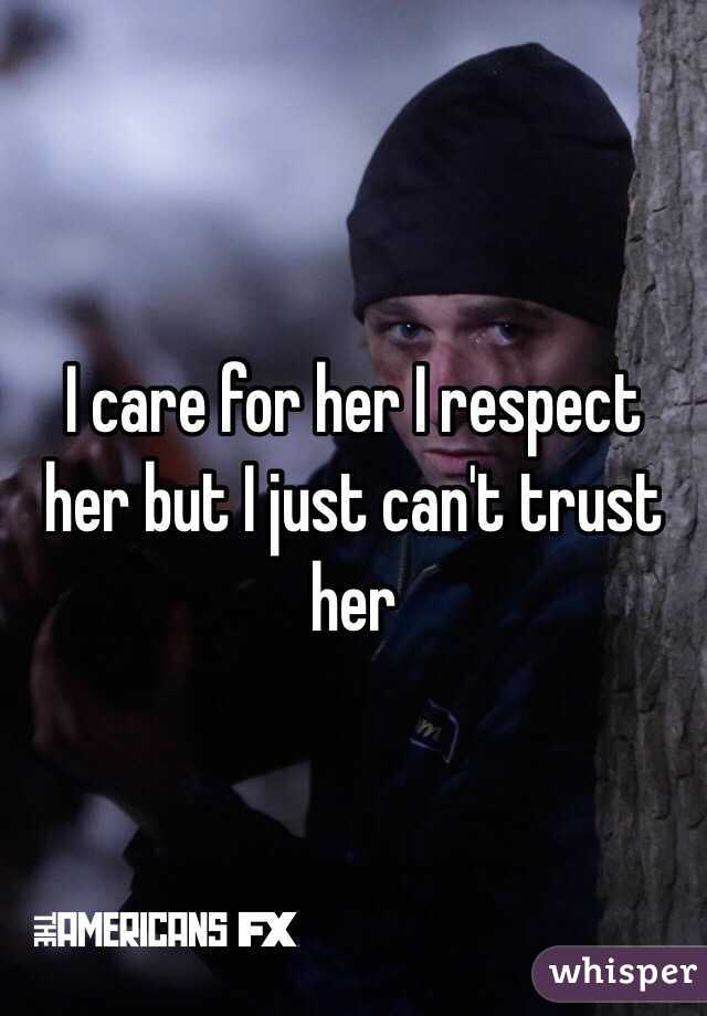 I care for her I respect her but I just can't trust her