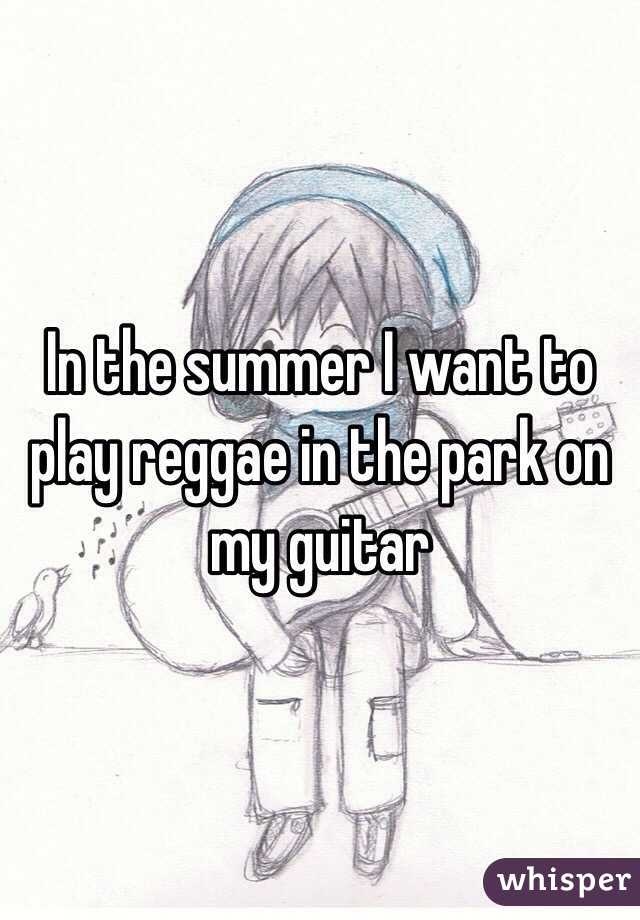 In the summer I want to play reggae in the park on my guitar