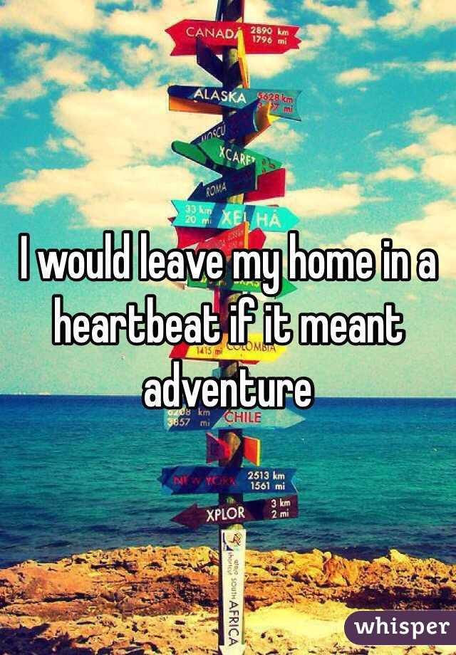 I would leave my home in a heartbeat if it meant adventure