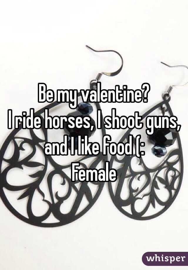 Be my valentine?  I ride horses, I shoot guns, and I like food (:  Female