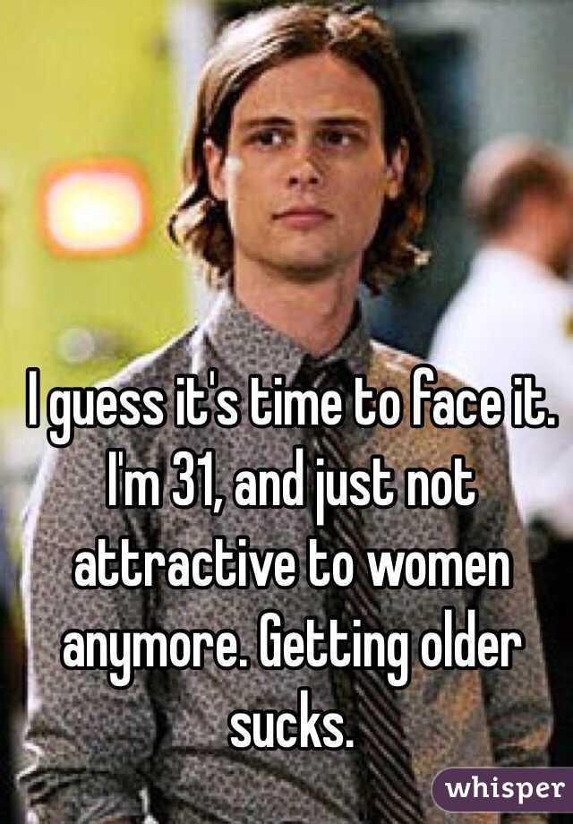I guess it's time to face it. I'm 31, and just not attractive to women anymore. Getting older sucks.