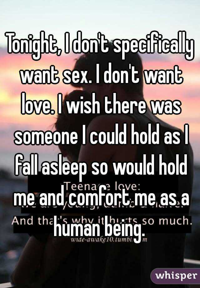 Tonight, I don't specifically want sex. I don't want love. I wish there was someone I could hold as I fall asleep so would hold me and comfort me as a human being.