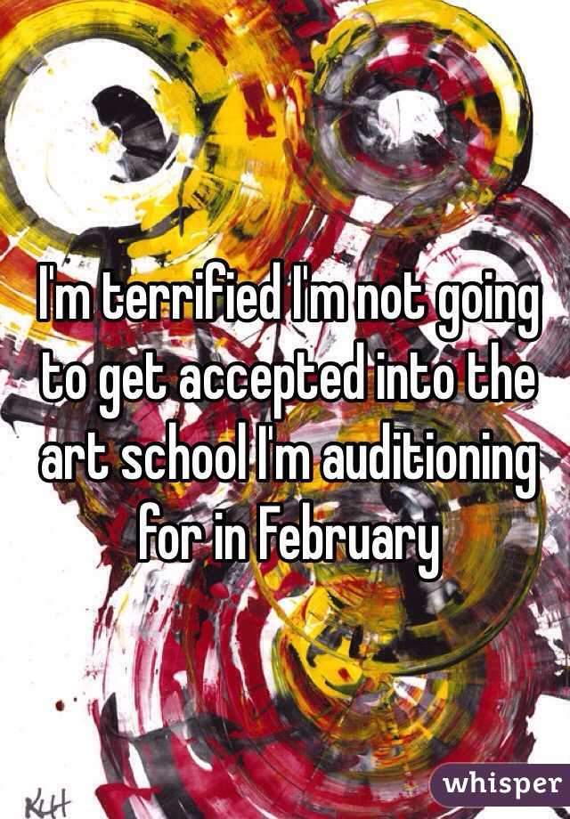 I'm terrified I'm not going to get accepted into the art school I'm auditioning for in February