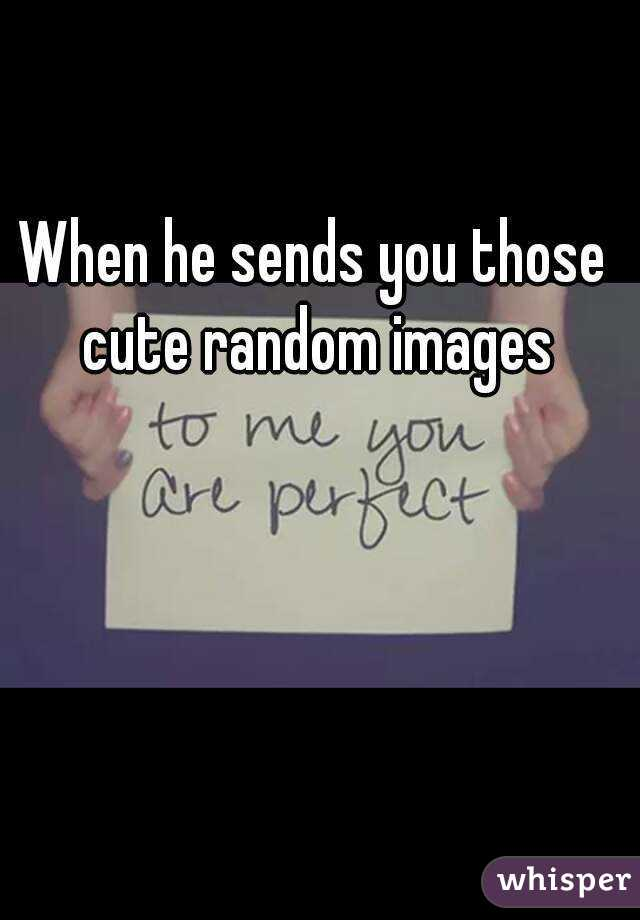 When he sends you those cute random images